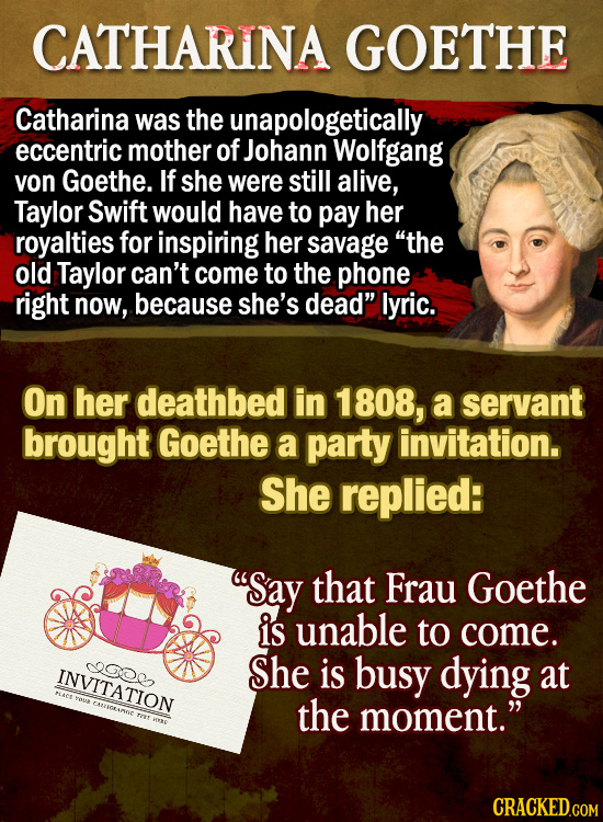 CATHARINA GOETHE Catharina was the unapologetically eccentric mother of Johann Wolfgang von Goethe. If she were still alive, Taylor Swift would have t