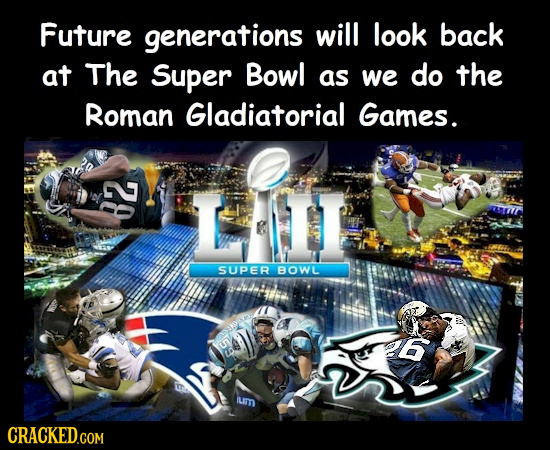Future generations will look back at The Super Bowl as we do the Roman Gladiatorial Games. SUPER BOWL 6 LLT CRACKED.COM