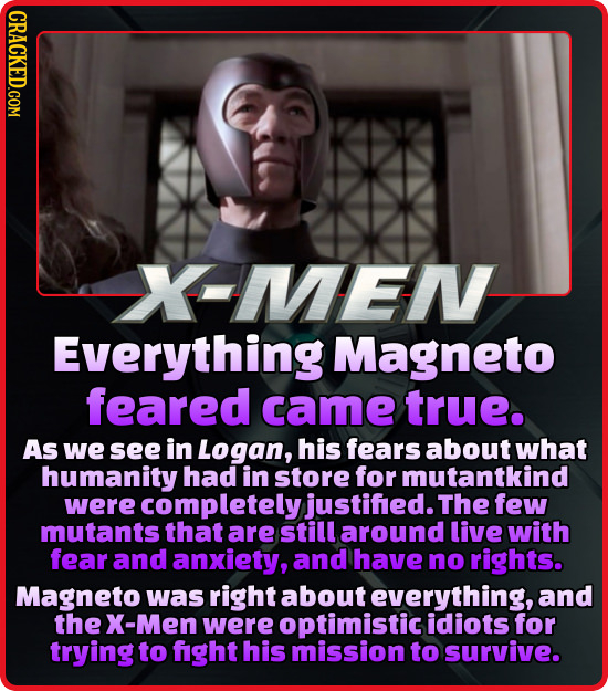X MEN Everything Magneto feared came true. As we see in Logan, his fears about what humanity had in store for mutantkind were completely justifed. The