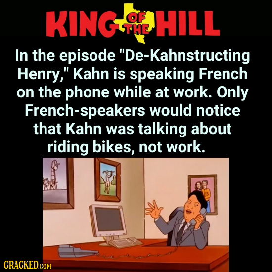 KING OF HILL THE In the episode De-Kahnstructing Henry, Kahn is speaking French on the phone while at work. Only French-speakers would notice that K