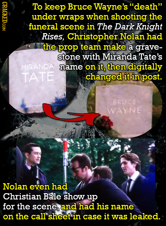 CRACKED.COM To keep Bruce Wayne's death under wraps when shooting the funeral scene in The Dark Knight Rises, Christopher Nolan had the prop team ma