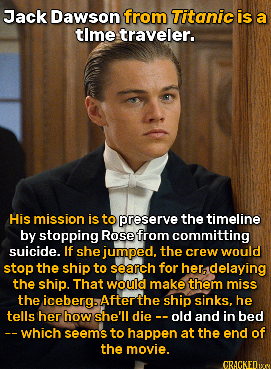 Jack Dawson from Titanic is a time traveler. His mission is to preserve the timeline by stopping Rose from committing suicide. If she jumped, the crew