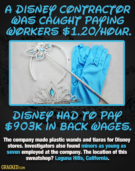 A DISNEY CONTRACTOR WAS CAUGHT PAYING WORKERS $1.20HOUR. DISNEY HAD TO PAY $$903K IN BACK WAGES. The company made plastic wands and tiaras for Disney