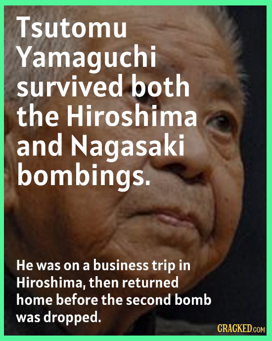 Tsutomu Yamaguchi survived both the Hiroshima and Nagasaki bombings. He was on a business trip in Hiroshima, then returned home before the second bomb