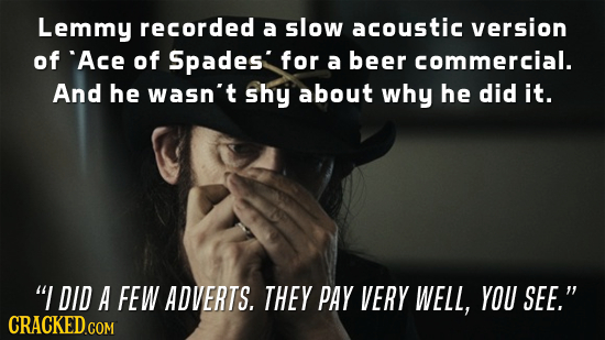 Lemmy recorded a slow acoustic version of Ace of Spades' for a beer commercial. And he wasn't shy about why he did it. I DID A FEW ADVERTS. THEY PAY