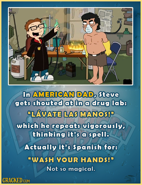 In AMERICAN DAD, Steve gets shouted at in a drug lab: LAVATE LAS MANOS! which he repeats vigorously, thinking it's a spell. Actually it's Spanish fo