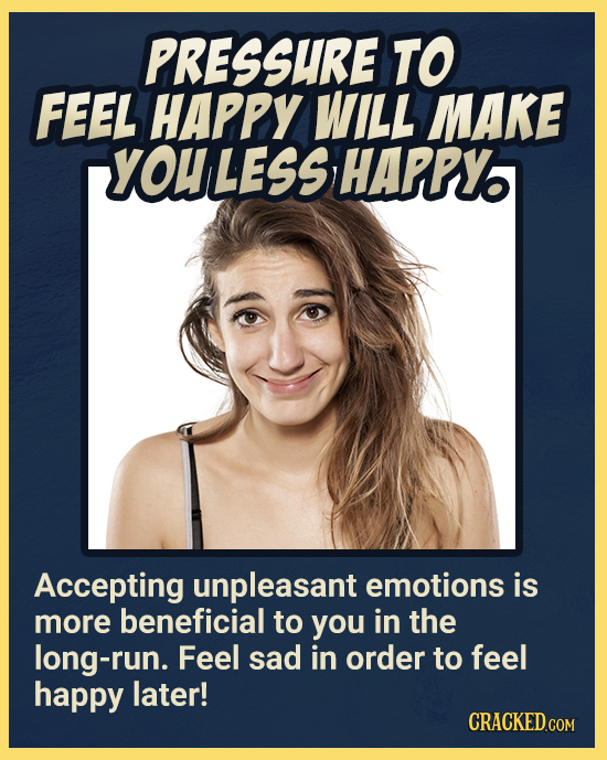PRESSURE TO FEEL HAPPY WILL MAKE YOULESS HAPPY Accepting unpleasant emotions is more beneficial to you in the long-run. Feel sad in order to feel happ