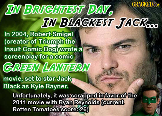 IN BRIGHTEST DAY. CRACKED.COM IN BLACKEST. JACK.O In 2004, Robert Smigel (creator of Triumph the Insult Comic Dog) wrote a screenplay for a comic GREE