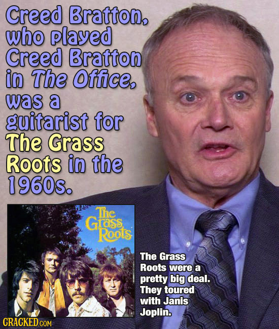 Creed Bratton, who played Creed Bratton in The Office, was a guitarist for The Grass Roots in the 1960s. The Grass RootS The Grass Roots were a pretty