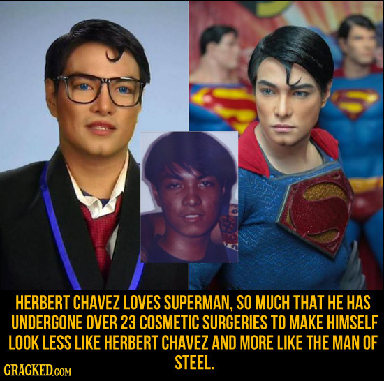 HERBERT CHAVEZ LOVES SUPERMAN, SO MUCH THAT HE HAS UNDERGONE OVER 23 COSMETIC SURGERIES TO MAKE HIMSELF LOOK LESS LIKE HERBERT CHAVEZ AND MORE LIKE TH