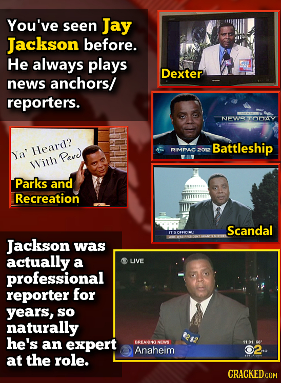 You've seen Jay Jackson before. He always plays Dexter news anchors/ reporters. NEWS TODAY Battleship Heard? RIMPAC2012 Ya' Pevd With Parks and Recrea