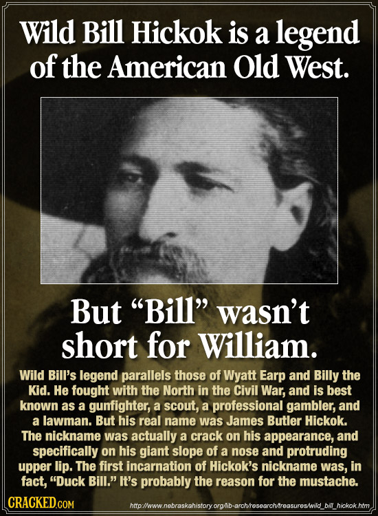 Wild Bill Hickok is a legend of the American Old West. But Bill wasn't short for William. Wild Bill's legend parallels those of Wyatt Earp and Billy