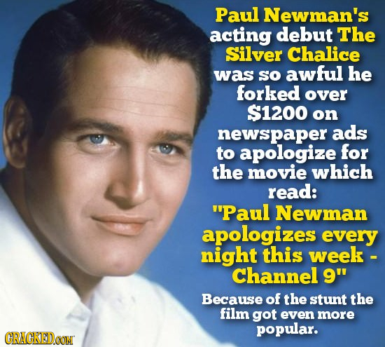 Paul Newman's acting debut The Silver Chalice was SO awful he forked over $1200 on newspaper ads to apologize for the movie which read: Paul Newman a