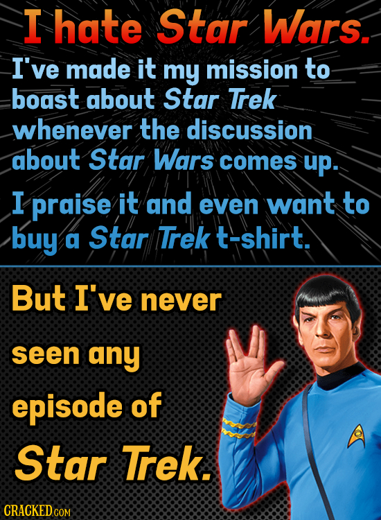 I hate Star Wars. I've made it my mission to boast about Star Trek whenever the discussion about Star Wars comes up. I praise it and even want to buy