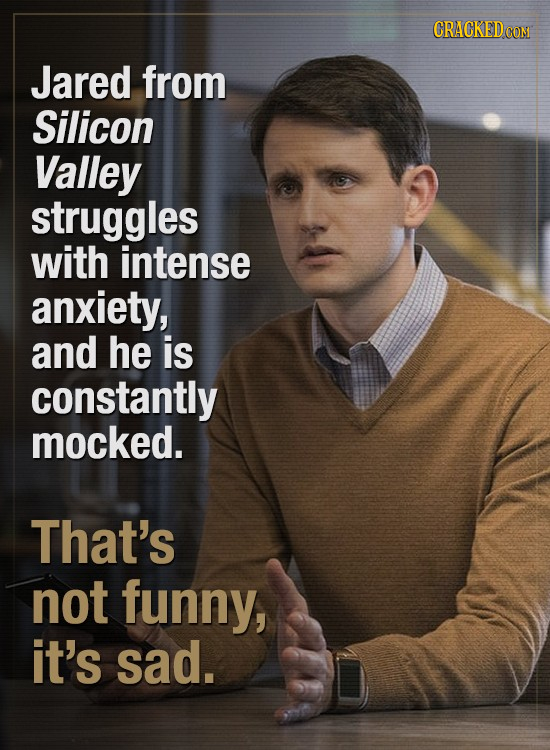 CRACKED Jared from Silicon Valley struggles with intense anxiety, and he is constantly mocked. That's not funny, it's sad.