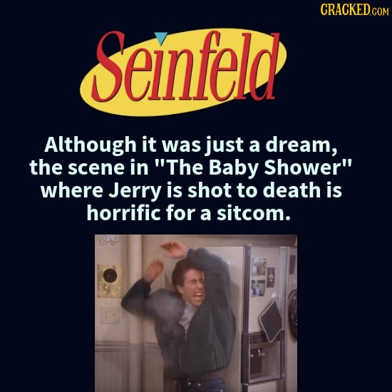 Seinfeld Although it was just a dream, the scene in The Baby Shower where Jerry is shot to death is horrific for a sitcom.