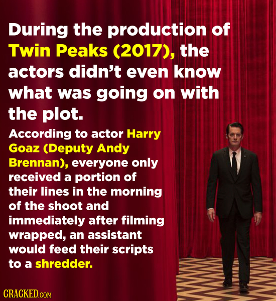 During the production of Twin Peaks (2017), the actors didn't even know what was going on with the plot. According to actor Harry Goaz (Deputy Andy Br