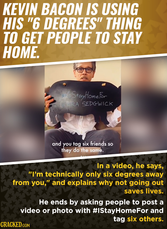 KEVIN BACON IS USING HIS 6 DEGREES THING TO GET PEOPLE TO STAY HOME. StayHomefor RA SEDGWICK and You tag six friends so they do the same. In a video
