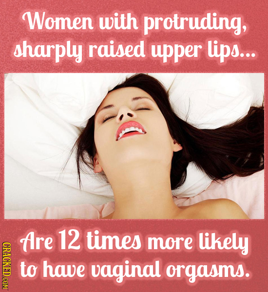 Women with protruding, sharply raised upper lips... ARE 12 times more likely to have vaginal orgasms.