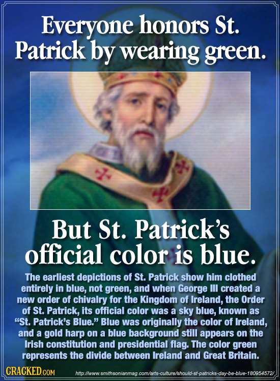 Everyone honors St. Patrick by wearing green. But St. Patrick's official color is blue. The earliest depictions of St. Patrick show him clothed entire