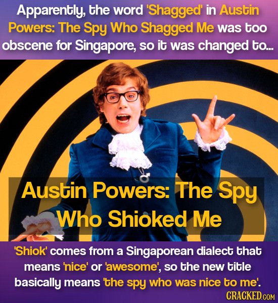 Apparently, the word 'Shagged' in Austin Powers: The Spy Who Shagged Me was too obscene for Singapore, sO it was changed to... Austin Powers: The Spy