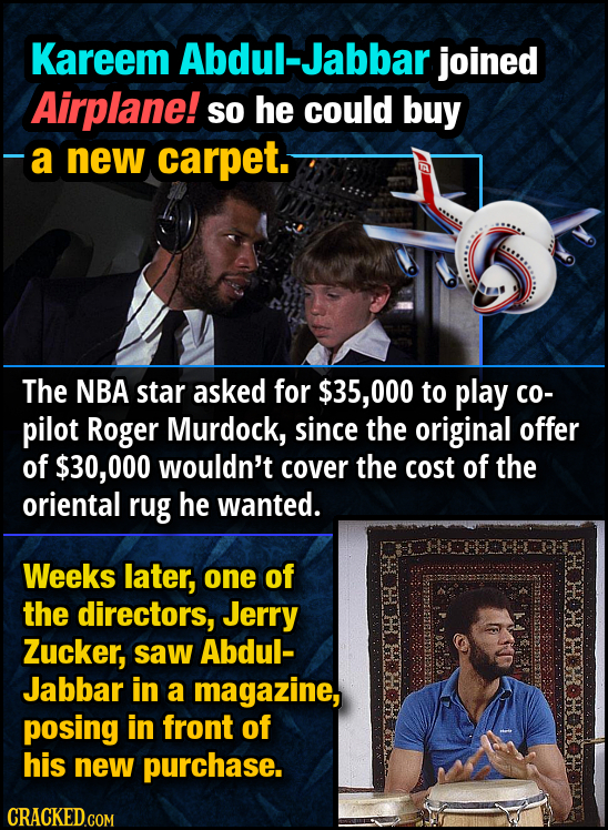Kareem Abdul-Jabbar joined Airplane! so he could buy -a new carpet. The NBA star asked for $35, 000 to play co- pilot Roger Murdock, since the origina