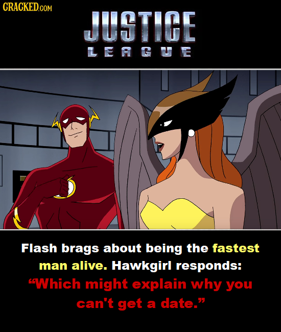CRACKED.COM JUSTIGE LERGUE Flash brags about being the fastest man alive. Hawkgirl responds: Which might explain why you can't get a date.