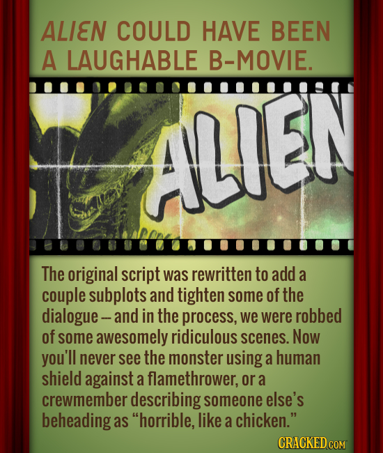 ALIEN COULD HAVE BEEN A LAUGHABLE B-MOVIE. ALLEN The original script was rewritten to add a couple subplots and tighten some of the dialogue- and in t