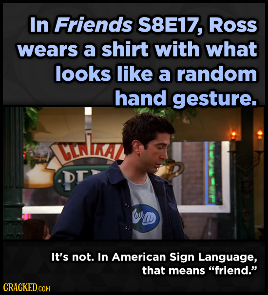 In Friends S8E17, Ross wears a shirt with what looks like a random hand gesture. CEnLKAZ DT 6 D It's not. In American Sign Language, that means frien
