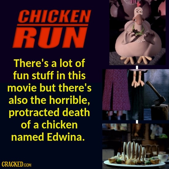 CHICKEN RUN There's a lot of fun stuff in this movie but there's also the horrible, protracted death of a chicken named Edwina.