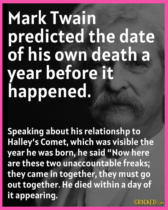 Mark Twain predicted the date of his own death a year before it happened. Speaking about his relationshp to Halley's Comet, which was visible the year
