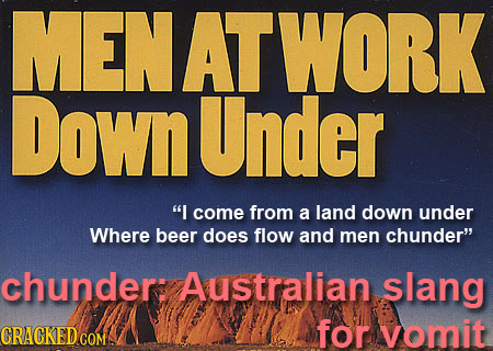 MENATWORK DownUnder I come from a land down under Where beer does flow and men chunder chunder: Australian. slang CRACKEDCO for vomit COM