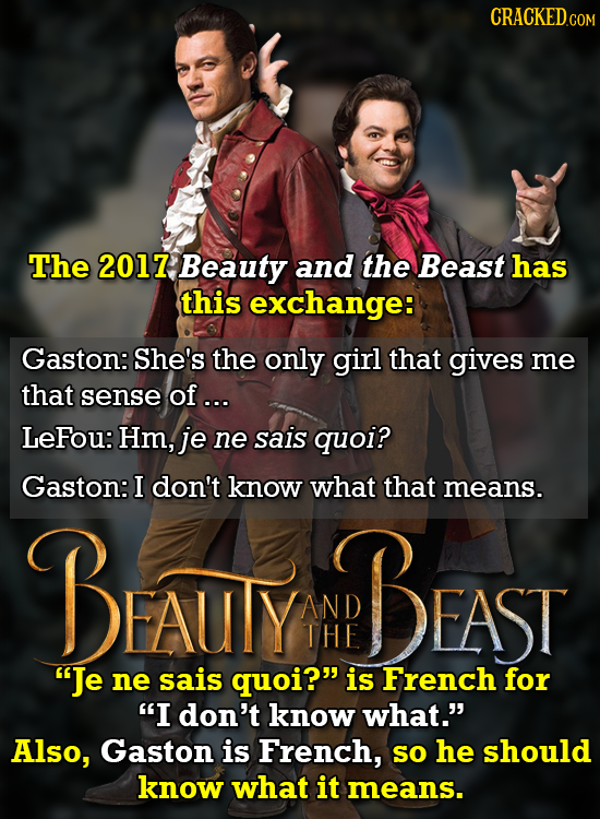 CRACKED CON The 2017 Beauty and the Beast has this exchange: Gaston: She's the only girl that gives me that sense of... LeFou: Hm, je ne sais quoi? Ga