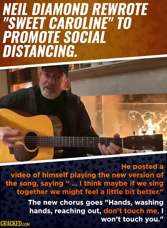 NEIL DIAMOND REWROTE SWEET CAROLINE TO PROMOTE SOCIAL DISTANCING. He posted a video of himself playing the new version of the song, saying I think m