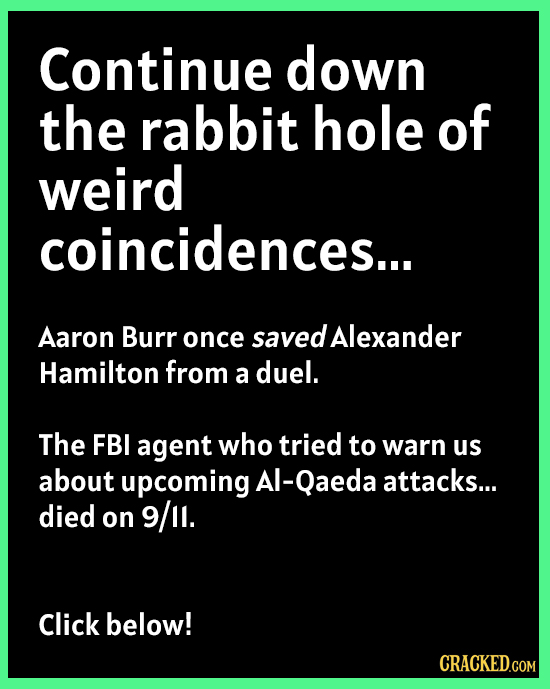 Continue down the rabbit hole of weird coincidences... Aaron Burr once saved Alexander Hamilton from a duel. The FBI agent who tried to warn us about