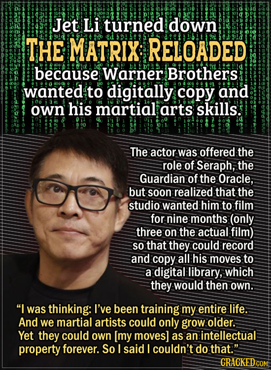 Actors Who Had To Put Their Foot Down During FilmingJet Li turned down The Matrix: Reloaded because Warner Brothers wanted to digitally copy and own h