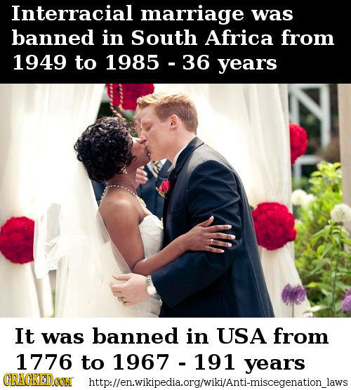 Interracial marriage was banned in South Africa from 1949 to 1985 36 years It was banned in USA from 1776 to 1967 191 years CRACKEDCON http:llen.wikip