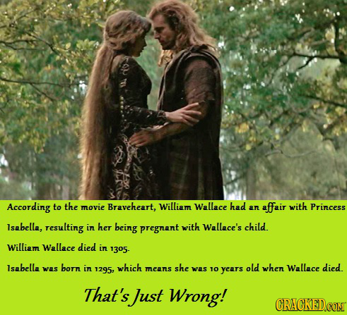 According to the movie Braveheart, William Wallace had affair with an Princess lsabella, resulting in her being pregnant with Wallace's child. William