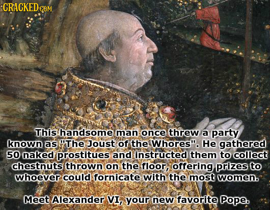 CRACKED COM This handsome man once threw a party known as The Joust of the Whores. He gathered 50 naked prostitues and instructed them to collect ch