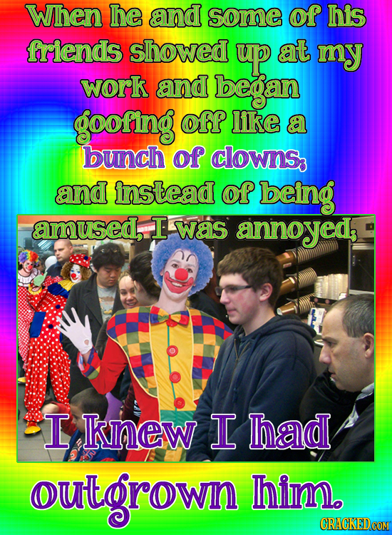 When he and some of his friends showed up at my work and began goofing off like a bunch of clowns and instead of being amused, T was annoyeds I knew I
