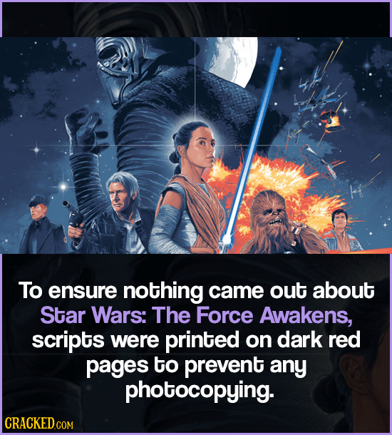 To ensure nothing came out about Star Wars: The Force Awakens, scripts were printed on dark red pages to prevent any photocopying. CRACKED