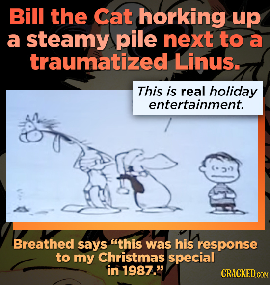 Bill the Cat horking up a steamy pile next to a traumatized Linus. This is real holiday entertainment. Breathed says this was his response to my Chri