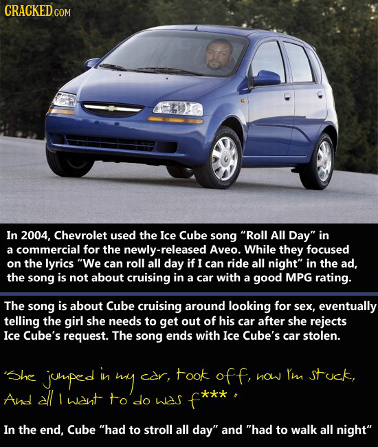 CRACKEDCO In 2004, Chevrolet used the Ice Cube song Roll All Day in a commercial for the newly-released Aveo. While they focused on the lyrics We c