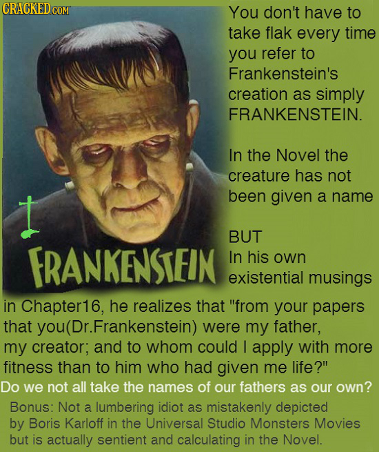 CRACKEDCO COM You don't have to take flak every time you refer to Frankenstein's creation as simply FRANKENSTEIN. In the Novel the creature has not I