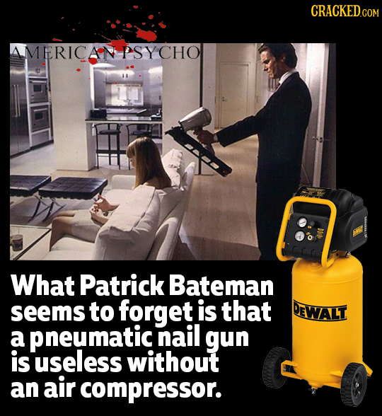 CRaCKEDco AMERICAN PSYCHO What Patrick Bateman seems to forget is that DEWALT a pneumatic nail gun is useless without an air compressor.
