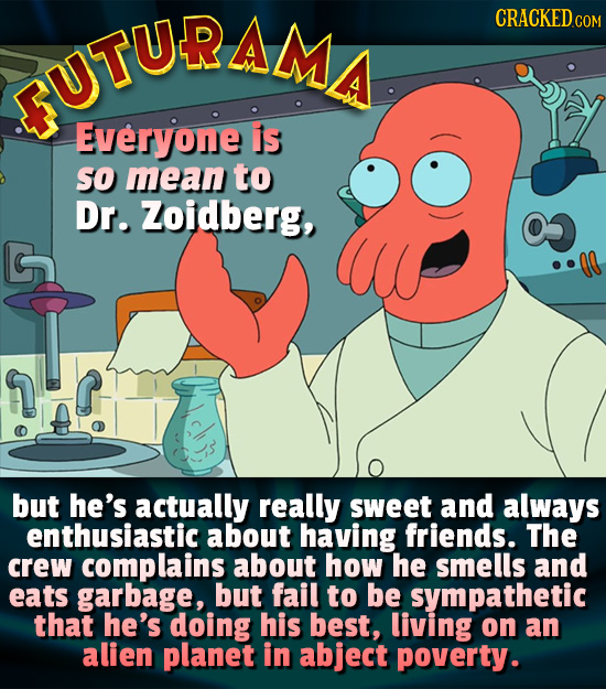 UTURAMA CRACKED C Everyone is so mean to Dr. Zoidberg, but he's actually really sweet and always enthusiastic about having friends. The crew complains
