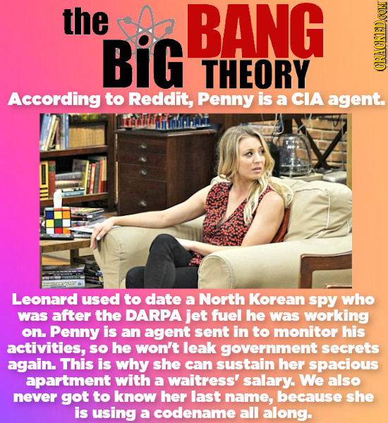 the BANG BiG THEORY According to Reddit, Penny is a CIA agent. YHIIN Leonard used to date a North Korean spPy who was after the DARPA jet fuel he was