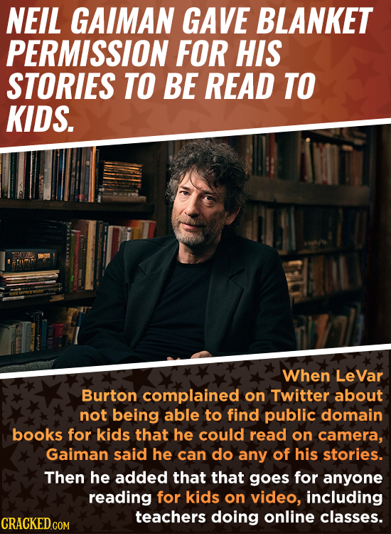 NEIL GAIMAN GAVE BLANKET PERMISSION FOR HIS STORIES TO BE READ TO KIDS. When LeVar Burton complained on Twitter about not being able to find public do