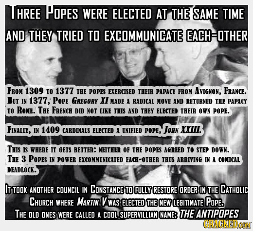 HREE POPES WERE ELECTED AT THE SAME TIME AND THEY TRIED TO EXCOMMUNICATE EACHOTHER FROM 1309 TO 1377 THE POPES EXERCISED THEIR PAPACY FROM AVIGNON, FR