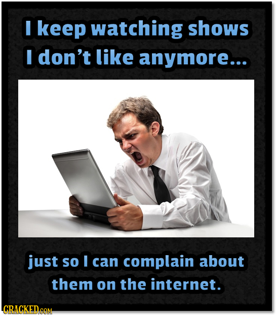 I keep watching shows I don't like anymore... just So I can complain about them on the internet.